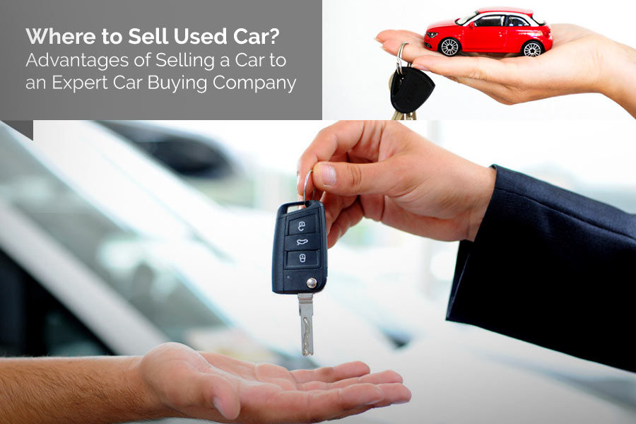 Where to Sell Used Car? – Advantages of Selling a Car to an Expert Car Buying Company
